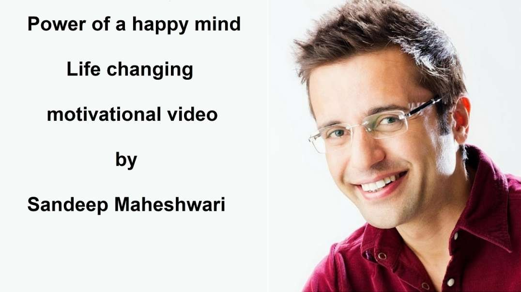 Power of a happy mind - Life changing motivational video by Sandeep Maheshwari